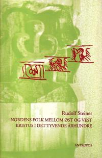 Nordens folk mellom øst og vest : Norges og Sveriges spirituelle fremtidsoppgave ; Kristus i det tyvende århundre - Rudolf Steiner pdf epub