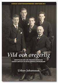Vild och oregerlig : berättelsen om Carl Theodor Johansson fången som blev en aktad  samhällsmedborgare