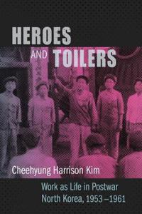 Heroes and Toilers: Work as Life in Postwar North Korea, 1953-1961