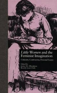 Little Women and the Feminist Imagination: Criticism, Controversy, Personal Essays