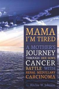 Mama I'm Tired: A Mother's Journey Through Her Son's Cancer Battle with Renal Medullary Carcinoma