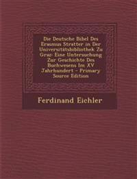 Die Deutsche Bibel Des Erasmus Stratter in Der Universitatsbibliothek Zu Graz: Eine Untersuchung Zur Geschichte Des Buchwesens Im XV Jahrhundert - Pri