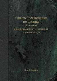 Opyty I Samodelki Po Fizike V Pomosch' Samodeyatel'nosti Pionerov I Shkol'nikov