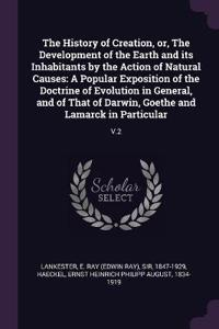 The History of Creation, Or, the Development of the Earth and Its Inhabitants by the Action of Natural Causes: A Popular Exposition of the Doctrine of