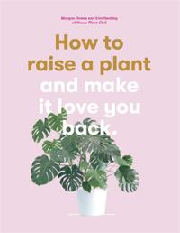 How to Raise a Plant (and Make it Love You Back):(and Make it Lov