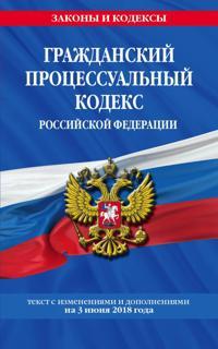 Grazhdanskij protsessualnyj kodeks Rossijskoj Federatsii: tekst s izm. i dop. na 3 ijunja 2018 g.