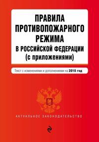 Pravila protivopozharnogo rezhima v Rossijskoj Federatsii (s prilozhenijami). Tekst s posl. izm. i dop. na 2018 g.