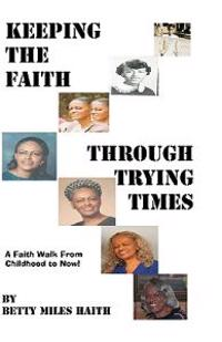 Keeping the Faith Through Trying Times: A Faith Walk from Childhood to Now