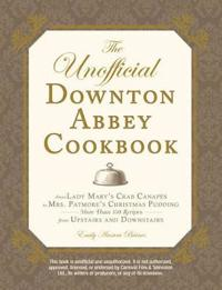 The Unofficial Downton Abbey Cookbook: From Lady Mary's Crab Canapes to Mrs. Patmore's Christmas Pudding - More Than 150 Recipes from Upstairs and Dow