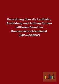 Verordnung Uber Die Laufbahn, Ausbildung Und Prufung Fur Den Mittleren Dienst Im Bundesnachrichtendienst (Lap-Mdbndv)