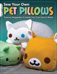 Sew Your Own Pet Pillows: Twelve Huggable Friends You Can Easily Make