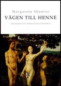 Vägen till Henne : om kvinnans försvunna historia