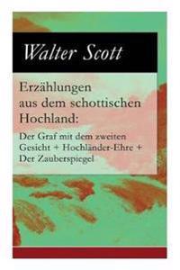 Erzählungen Aus Dem Schottischen Hochland: Der Graf Mit Dem Zweiten Gesicht + Hochländer-Ehre + Der Zauberspiegel (Vollständige Deutsche Ausgabe)