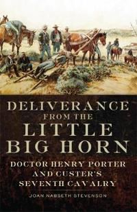 Deliverance from the Little Big Horn: Doctor Henry Porter and Custer's Seventh Cavalry