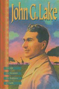 John G. Lake: His Life, His Sermons, His Boldness of Faith