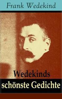 Wedekinds Schönste Gedichte (90 Titel - Vollständige Ausgabe)