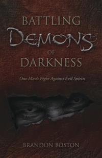 Battling Demons of Darkness : One Man's Fight Against Evil Spirits