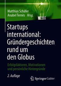 Startups International: Gründergeschichten Rund Um Den Globus: Erfolgsfaktoren, Motivationen Und Persönliche Hintergründe