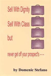 Sell With Dignity Sell With Class but Never Get Off Your Prospect's