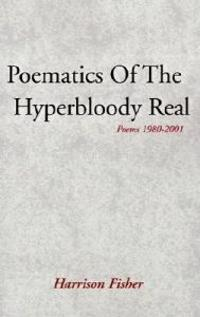 Poematics of the Hyperbloody Real: Poems 1980-2001