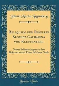 Reliquien Der Fräulein Susanna Catharina Von Klettenberg: Nebst Erläuterungen Zu Den Bekenntnissen Einer Schönen Seele (Classic Reprint)