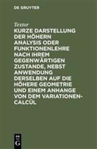 Kurze Darstellung Der H hern Analysis Oder Funktionenlehre Nach Ihrem Gegenw rtigen Zustande, Nebst Anwendung Derselben Auf Die H here Geometrie Und Einem Anhange Von Dem Variationen-Calc l