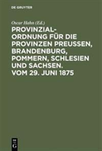 Provinzial-ordnung Für Die Provinzen Preusen, Brandenburg, Pommern, Schlesien Und Sachsen. Vom 29. Juni 1875