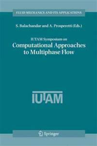 IUTAM Symposium on Computational Approaches to Multiphase Flow: Proceedings of an IUTAM Symposium Held at Argonne National Laboratory, October 4-7, 20
