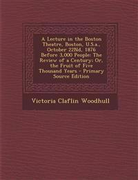 A   Lecture in the Boston Theatre, Boston, U.S.A., October 22nd, 1876 Before 3,000 People: The Review of a Century; Or, the Fruit of Five Thousand Yea