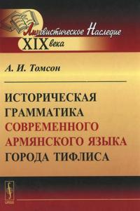 Istoricheskaja grammatika sovremennogo armjanskogo jazyka goroda Tiflisa