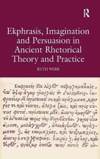 Ekphrasis, Imagination and Persuasion in Ancient Rhetorical Theory and Practice