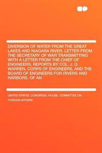 Diversion of Water from the Great Lakes and Niagara River. Letter from the Secretary of War Transmitting with a Letter from the Chief of Engineers, Reports by Col. J. G. Warren, Corps of Engineers, and the Board of Engineers for Rivers and Harbors, O