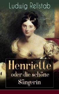 Henriette Oder Die Sch ne S ngerin (Vollst ndige Ausgabe)