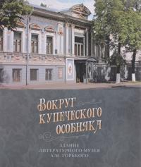 Vokrug kupecheskogo osobnjaka. Zdanie Literaturnogo muzeja A. M. Gorkogo