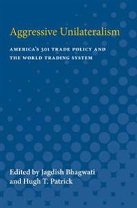 Aggressive Unilateralism: America's 301 Trade Policy and the World Trading System