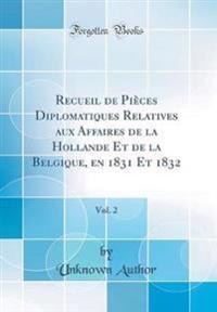 Recueil de Pièces Diplomatiques Relatives aux Affaires de la Hollande Et de la Belgique, en 1831 Et 1832, Vol. 2 (Classic Reprint)