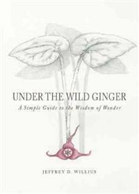 Under the Wild Ginger: A Simple Guide to the Wisdom of Wonder