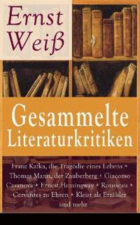 Gesammelte Literaturkritiken: Franz Kafka, Die Tragödie Eines Lebens + Thomas Mann, Der Zauberberg + Giacomo Casanova + Ernest Hemingway + Rousseau