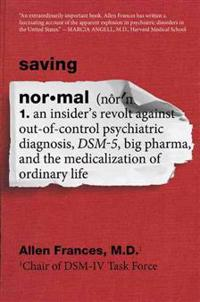 Saving Normal: An Insider's Revolt Against Out-Of-Control Psychiatric Diagnosis, Dsm-5, Big Pharma, and the Medicalization of Ordinar