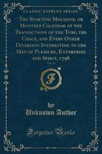 The Sporting Magazine, or Monthly Calendar of the Transactions of the Turf, the Chace, and Every Other Diversion Interesting to the Man of Pleasure, Enterprize and Spirit, 1798, Vol. 13 (Classic Reprint)