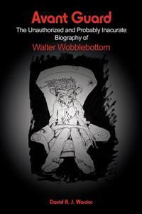 Avant Guard: The Unauthorized and Probably Inaccurate Biography of Walter Wobblebottom