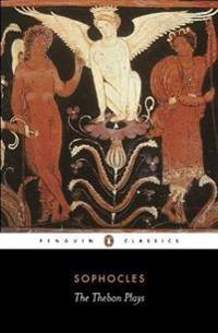 The Theban Plays: King Oedipus; Oedipus at Colonus; Antigone