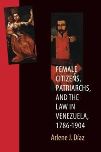 Female Citizens, Patriarchs, and the Law in Venezuela, 1786-1904