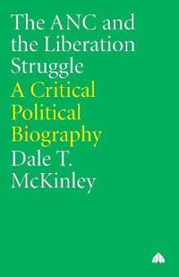 The ANC and the Liberation Struggle: A Critical Political Biography