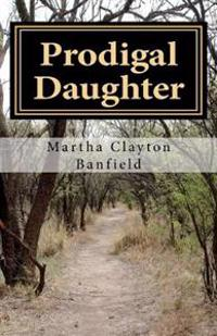 Prodigal Daughter: A Testimony by Born Again Christian Writer Martha Clayton Banfield