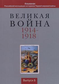 Velikaja vojna 1914-1918: Almanakh .Rossija v Pervoj mirovoj vojne. Vypusk 6