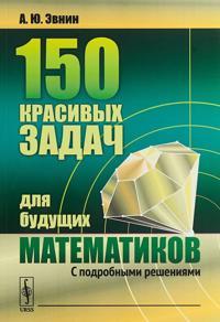 150 krasivykh zadach dlja buduschikh matematikov. S podrobnymi reshenijami
