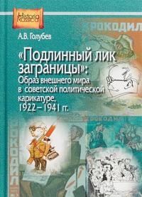 Podlinnyj lik zagranitsy. Obraz vneshnego mira v sovetskoj politicheskoj karikature, 1922-1941 gg.