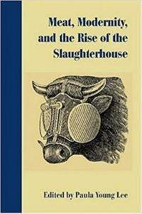 Meat, Modernity, and the Rise of the Slaughterhouse
