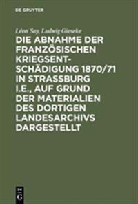 Die Abnahme Der Franz sischen Kriegsentsch digung 1870/71 in Strassburg I.E., Auf Grund Der Materialien Des Dortigen Landesarchivs Dargestellt